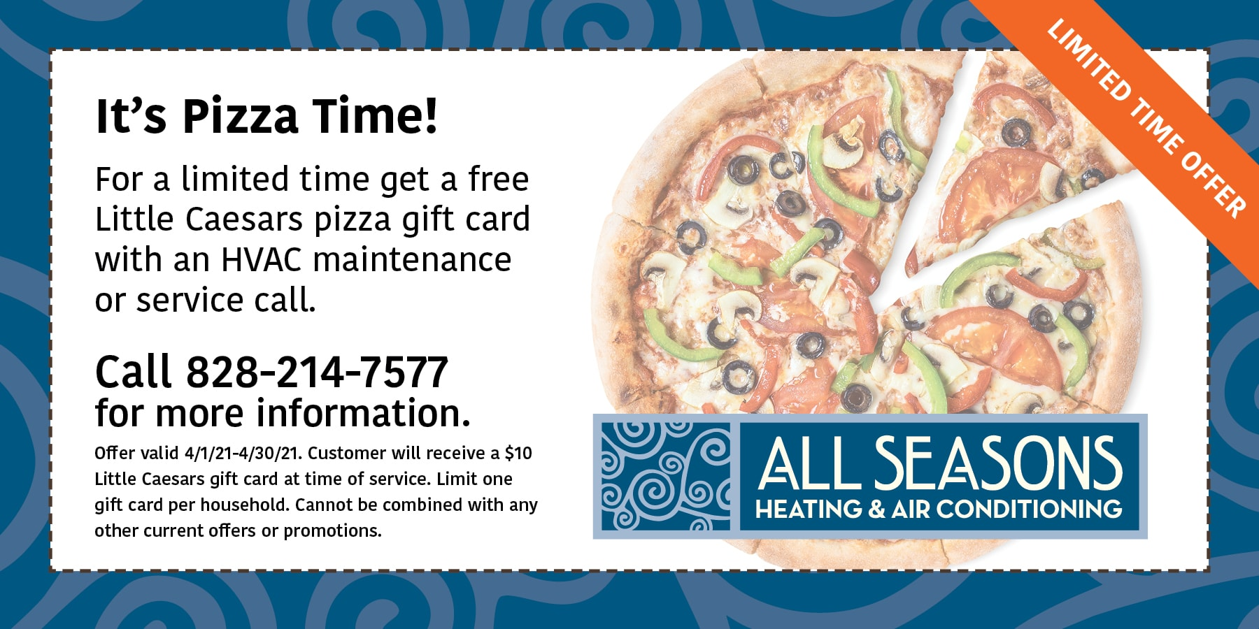 For a limited time get a free Little Caesars pizza gift card with an HVAC maintenance or service call. Offer valid 4/1/21-4/30/21. Customer will receive a $10 Little Caesars gift card at time of service. Limit one gift card per household. Cannot be combined with any other current offers or promotions.